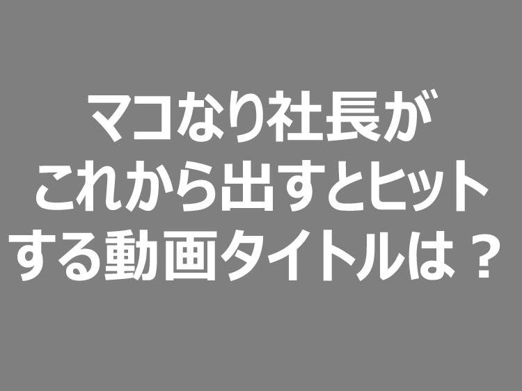マコなり社長がこれから出すとヒットする動画タイトルは